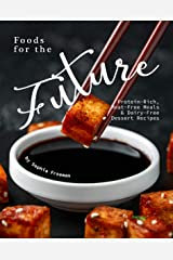 Foods for the Future: Protein-Rich, Meat-Free Meals & Dairy-Free Dessert Recipes Kindle Edition