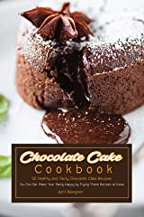 Chocolate Cake Cookbook: 50 Healthy and Tasty Chocolate Cake Recipes - You Too Can Make Your Family Happy by Trying These Recipes at Home Kindle Edition