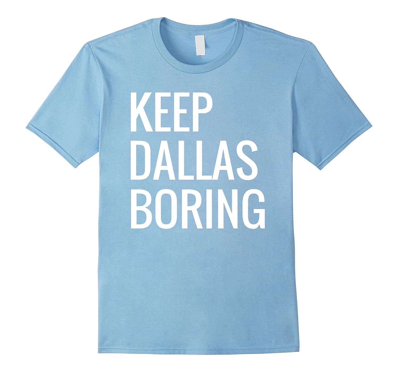 Keep dallas boring funny dallas texas pride t shirt tee for T shirt screen printing dallas tx