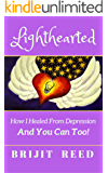 Lighthearted: How I Healed From Depression And You Can Too!
