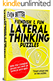 'Even Better' Fiendish & Fun Lateral Thinking Puzzles: Keep your colleagues amused and never be bored at work again.