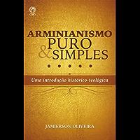Arminianismo puro e simples: Uma introdução histórico-teológica