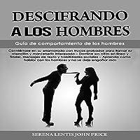 Descifrando a Los Hombres: Guía De Comportamiento De Los Hombres [Deciphering Men: Men's Behavior Guide]: Conviértase en…