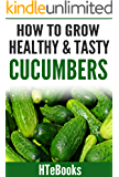 How To Grow Healthy & Tasty Cucumbers: Quick Start Guide (How To eBooks Book 48)
