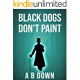 Black Dogs Don't Paint: What if there was a right way to live your life... and you got it wrong. (If Wishes Were Horses Book