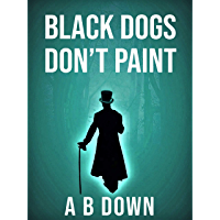 Black Dogs Don't Paint: What if there was a right way to live your life... and you got it wrong. (If Wishes Were Horses…