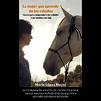 La mujer que aprende de los caballos: Claves para disfrutar de los caballos y dar sentido a tu vida (Spanish Edition)