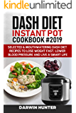 DASH DIET Instant Pot Cookbook #2019: Selected & Mouthwatering Dash Diet Recipes To Lose Weight Fast, Lower Blood Pressure And Live A Smart Life