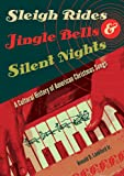 Sleigh Rides, Jingle Bells, and Silent Nights: A Cultural History of American Christmas Songs