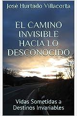 El Camino Invisible Hacia lo Desconocido: Vidas Sometidas a Destinos Invariables (Spanish Edition) Kindle Edition