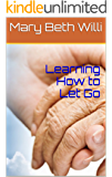 Learning How to Let Go: End of Life Hospice Books Care Guide: Simple Answers to Everyone's Questions About End of Life For Our Loved Ones