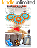 The Beginners Guide To Paper Quilling: Stylish Projects and Clear Illustration with Step-by-Step Pictures