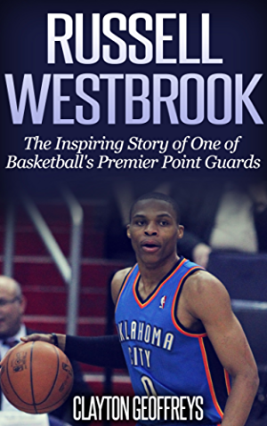 Russell Westbrook: The Inspiring Story of One of Basketball's Premier Point Guards (Basketball Biography Books)