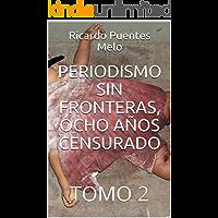 PERIODISMO SIN FRONTERAS, OCHO AÑOS CENSURADO: TOMO 2