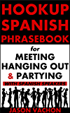 Spanish Phrasebook for Meeting, Hanging Out and Partying with Spanish Speakers (Hookup Spanish 4)