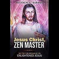 Jesus Christ, Zen Master: The top 116 sayings of an Enlightened Jesus. (Zennish Series Book 4)