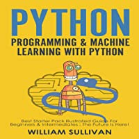 Python Programming & Machine Learning With Python: 2 Manuscripts in 1: Best Starter Pack Guide for Beginners & Intermediates : The Future Is Here!