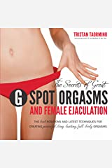 The Secrets of Great G-Spot Orgasms and Female Ejaculation: The Best Positions and Latest Techniques for Creating Powerful, Long-Lasting, Full-Body Orgasms Paperback