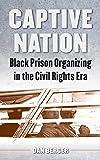 Captive Nation: Black Prison Organizing in the Civil Rights Era (Justice, Power, and Politics)