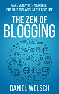 The Zen of Blogging: Make money with your blog, fire your boss and live the good life (Blogging for a Living Book 1)