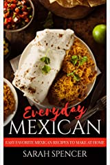 Everyday Mexican: Easy Favorite Mexican Recipes to Make at Home Kindle Edition