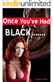 Once You've Had BLACK.....: Steamy Interracial Erotica; Black Stud, White Cheating Wife