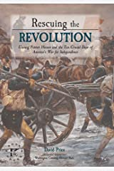 Rescuing the Revolution: Unsung Patriot Heroes of the Revolution and the Ten Crucial Days of Americas War for Independence Kindle Edition