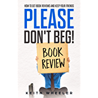 Please Don't Beg!: How To Get Book Reviews And Keep Your Friends
