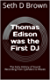 Thomas Edison was the First DJ: The Early History of Sound Recording from Cylinders to Waves (Evolution of the DJ Book 1)