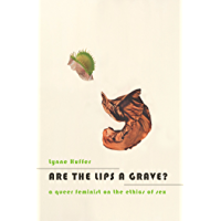 Are the Lips a Grave?: A Queer Feminist on the Ethics of Sex (English Edition)