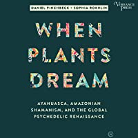 When Plants Dream: Ayahuasca, Amazonian Shamanism, and the Global Psychedelic Renaissance