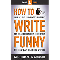 How to Write Funny: Your Serious, Step-By-Step Blueprint For Creating Incredibly, Irresistibly, Successfully Hilarious…