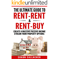The Ultimate Guide To Rent-Rent & Rent-Buy: How To Create A Massive Passive Income From Property Options