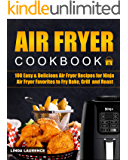 Air Fryer Cookbook: 100 Easy& Delicious Air Fryer Recipes for Ninja Air Fryer Favorites to Fry, Bake, Grill and Roast