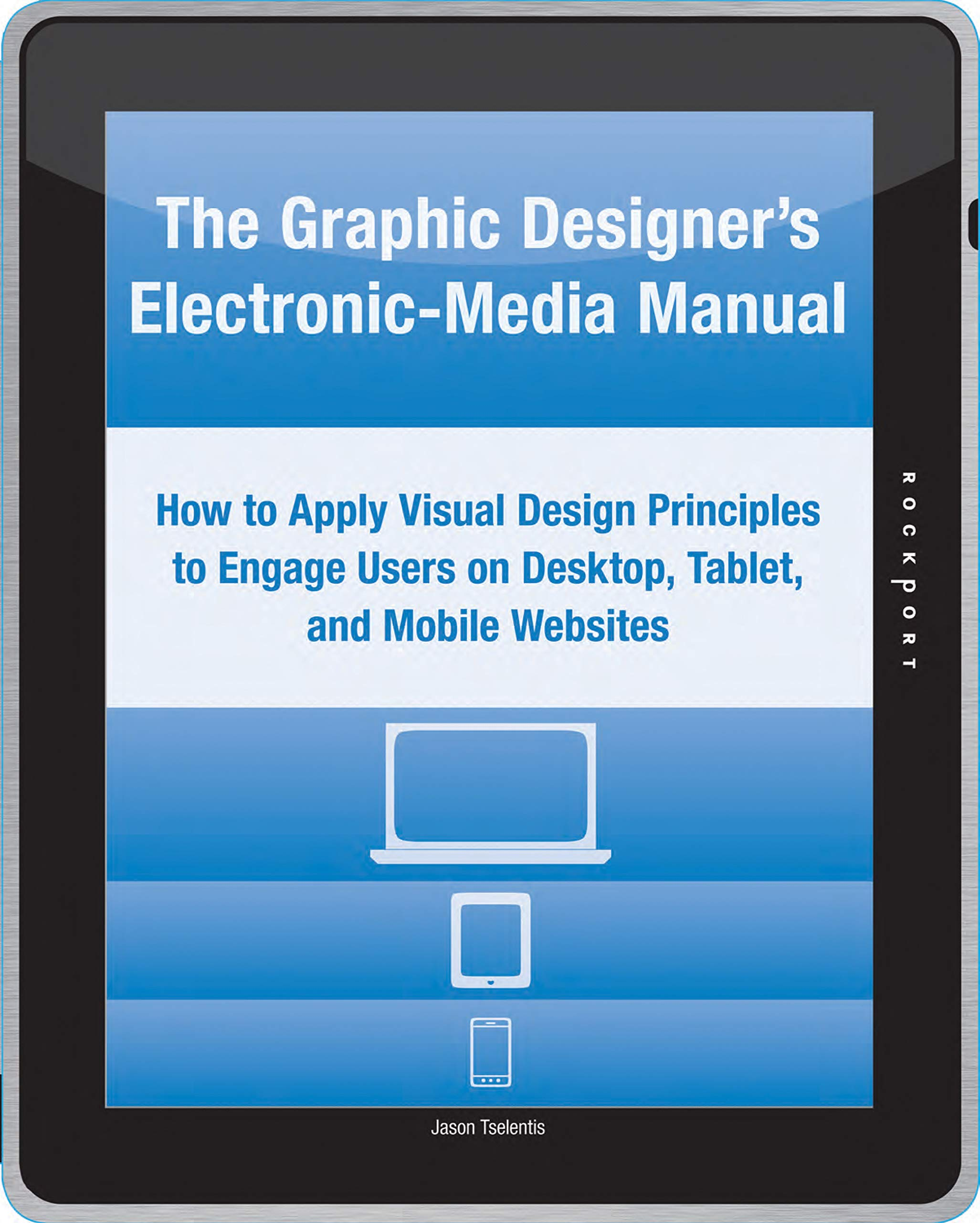 The Graphic Designer's Electronic-Media Manual: How to Apply Visual Design  Principles to Engage Users on Desktop, Tablet, and Mobile Websites: Jason  ...