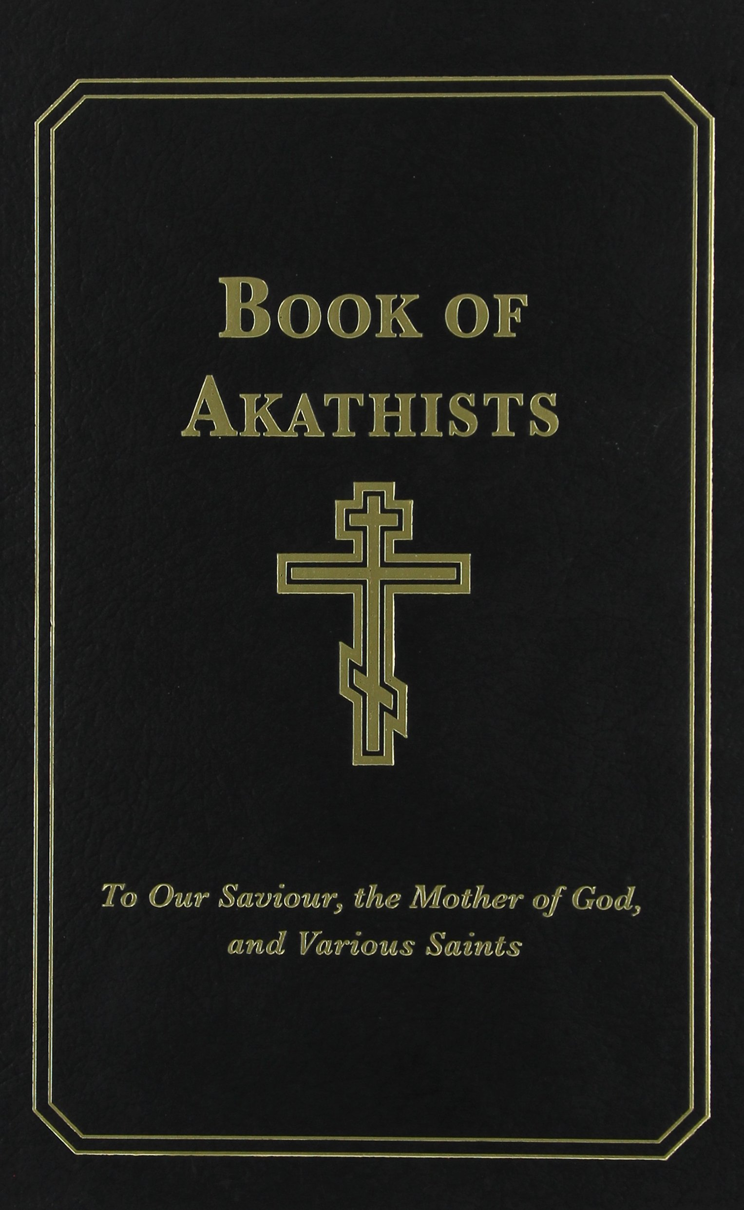 The Book of Akathists: To Our Saviour, the Mother of God and Various Saints
