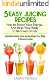 5 Easy Juicing Recipes : How to Boost Your Energy, And Help Your Body To Recover Faster: Sports Nutrition, How Juicing Helps Your Body To Recover Faster