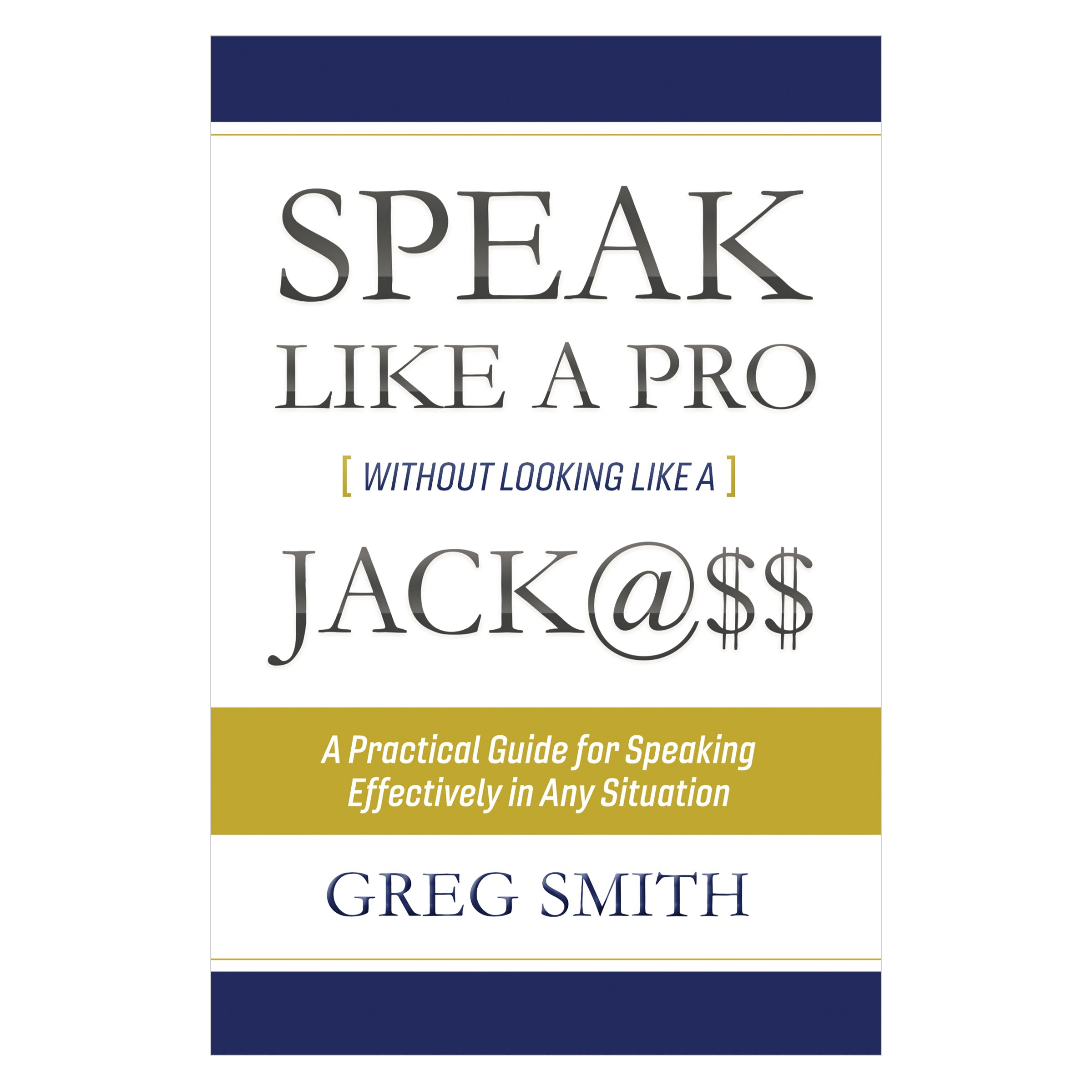 Speak like a Pro Without Looking like a Jack@$$: A Practical Guide for Speaking Effectively in Any Situation