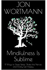 Mindfulness Is Sublime: 9 Ways to Sleep Better, Shake the Nerves and Finally Get Happy (Your Brain on....) Kindle Edition