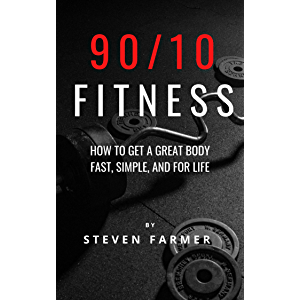 90/10 Fitness: How to get a Great Body Fast, Simple, and For Life
