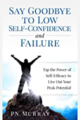 Say Goodbye to Low Self-Confidence and Failure: Tap the Power of Self-Efficacy to Live Out Your Peak Potential Kindle Edition