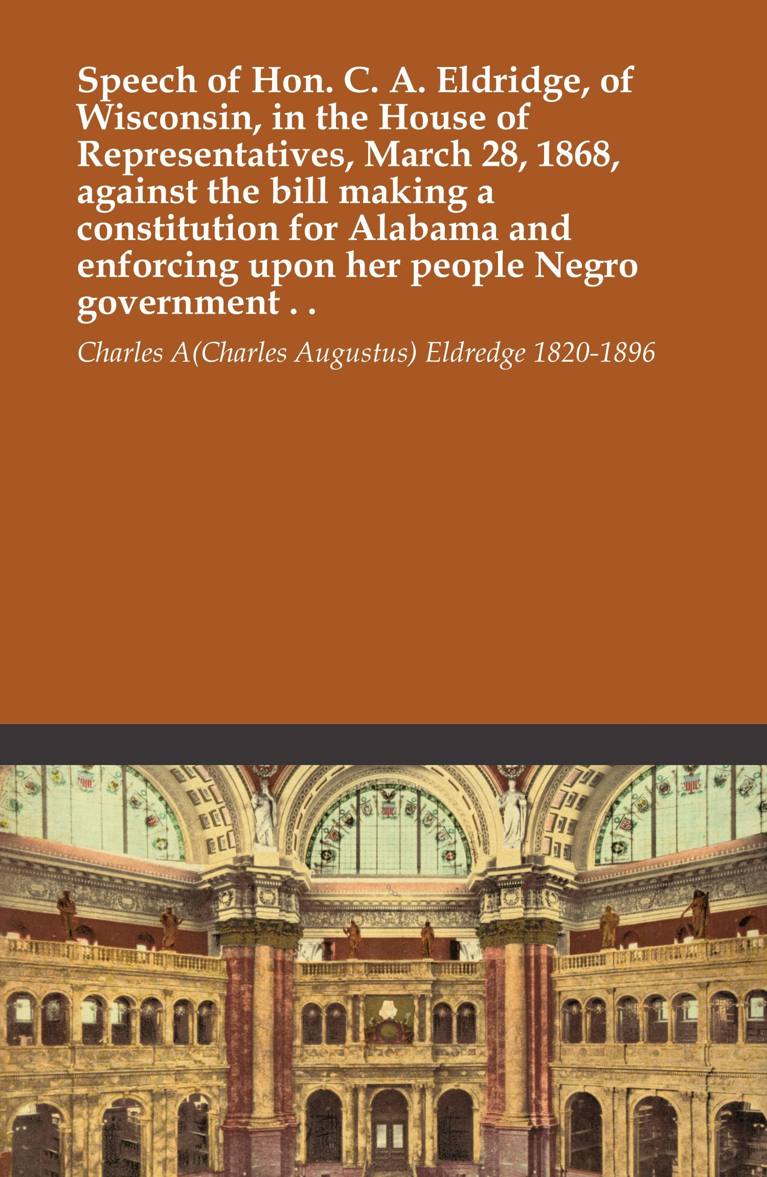 Download Speech of Hon. C. A. Eldridge, of Wisconsin, in the House of Representatives, March 28, 1868, against the bill making a constitution for Alabama and enforcing upon her people Negro government . . PDF