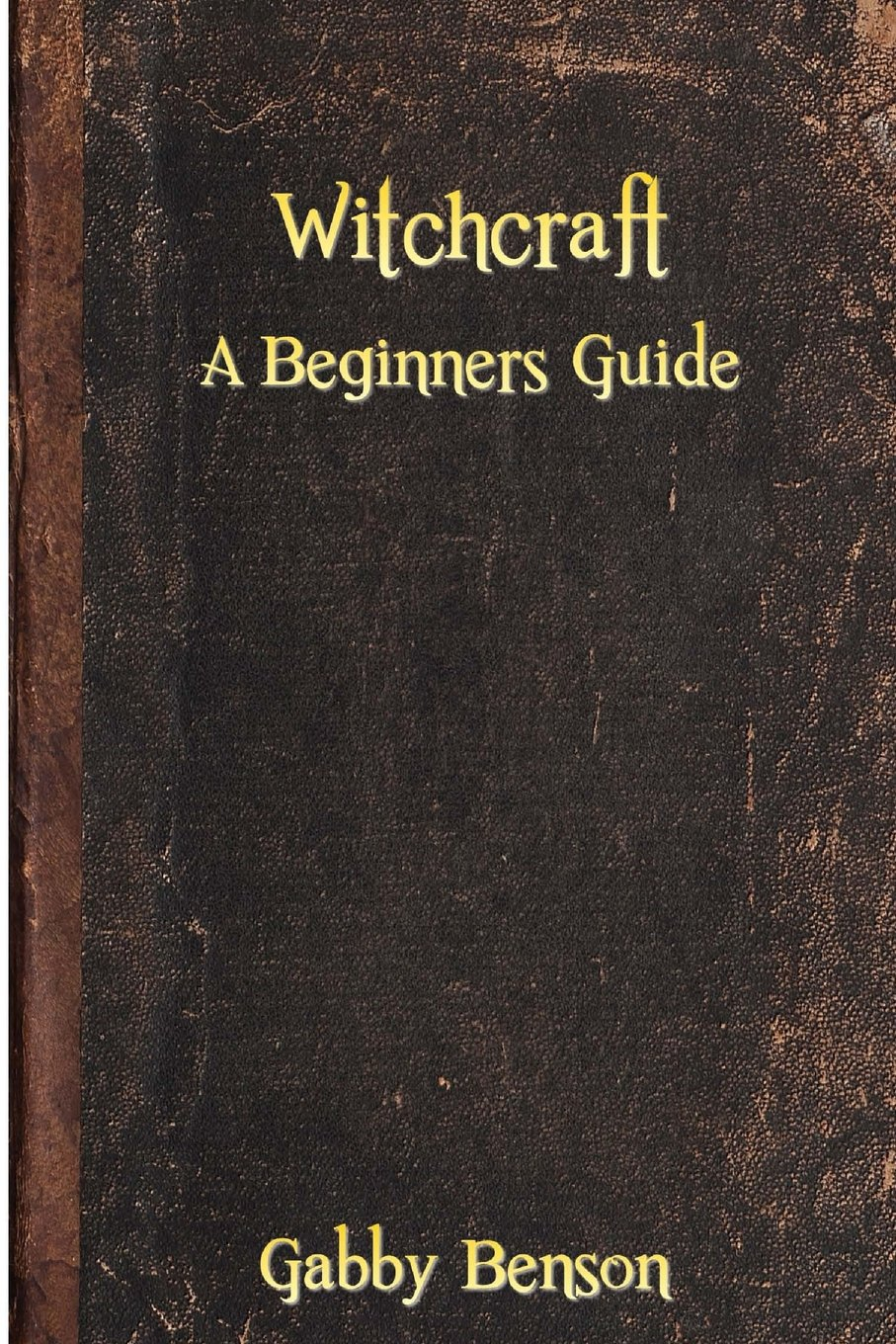 Witchcraft: A Beginners Guide to Witchcraft: Gabby Benson