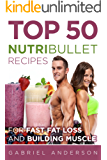 The Top 50 NutriBullet Recipes For Fast Fat Loss and Building Muscle: Get the most from your NutriBullet and Lose Fat Fast while Building even more Muscle ... loss - Whole 30 - Paleo - Amazing Results)