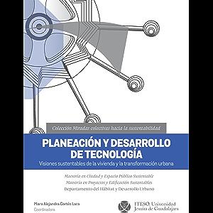 Planeación y desarrollo de tecnología. Visiones sustentables de la vivienda y la transformación urbana (Miradas…