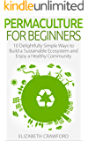 Permaculture: Permaculture for Beginners: 10 Simple Ways to Build a Sustainable Ecosystem and Enjoy a Healthy Community (English Edition)