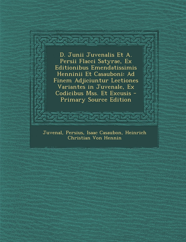 Download D. Junii Juvenalis Et A. Persii Flacci Satyrae, Ex Editionibus Emendatissimis Henninii Et Casauboni: Ad Finem Adjiciuntur Lectiones Variantes in Juven (Latin Edition) ebook
