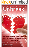 Unbreak My Heart: A Roadmap to Healing And Thriving After a Breakup or Divorce