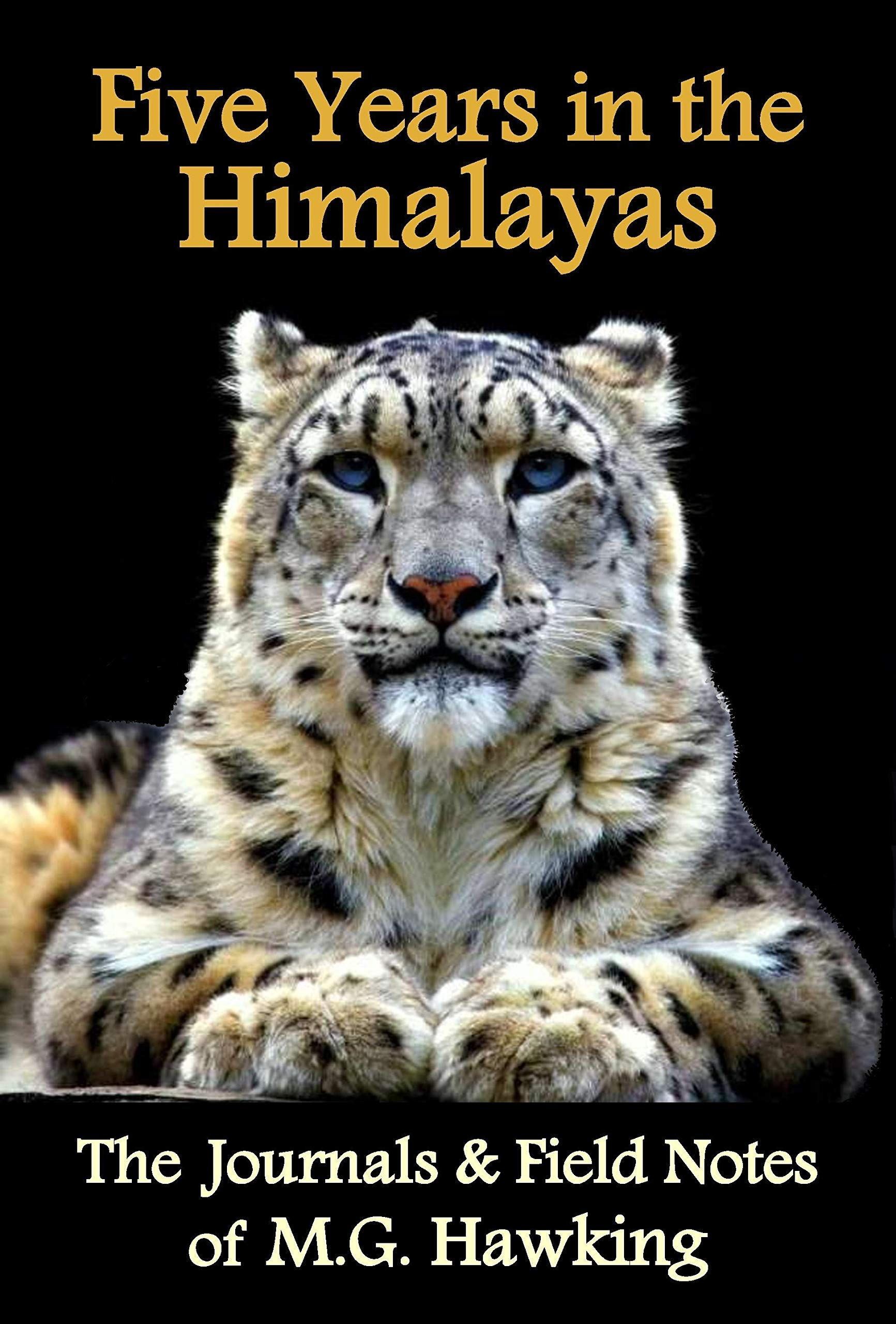 Five Years In The Himalayas The Journals And Field Notes Of Explorer M.G. Hawking  English Edition