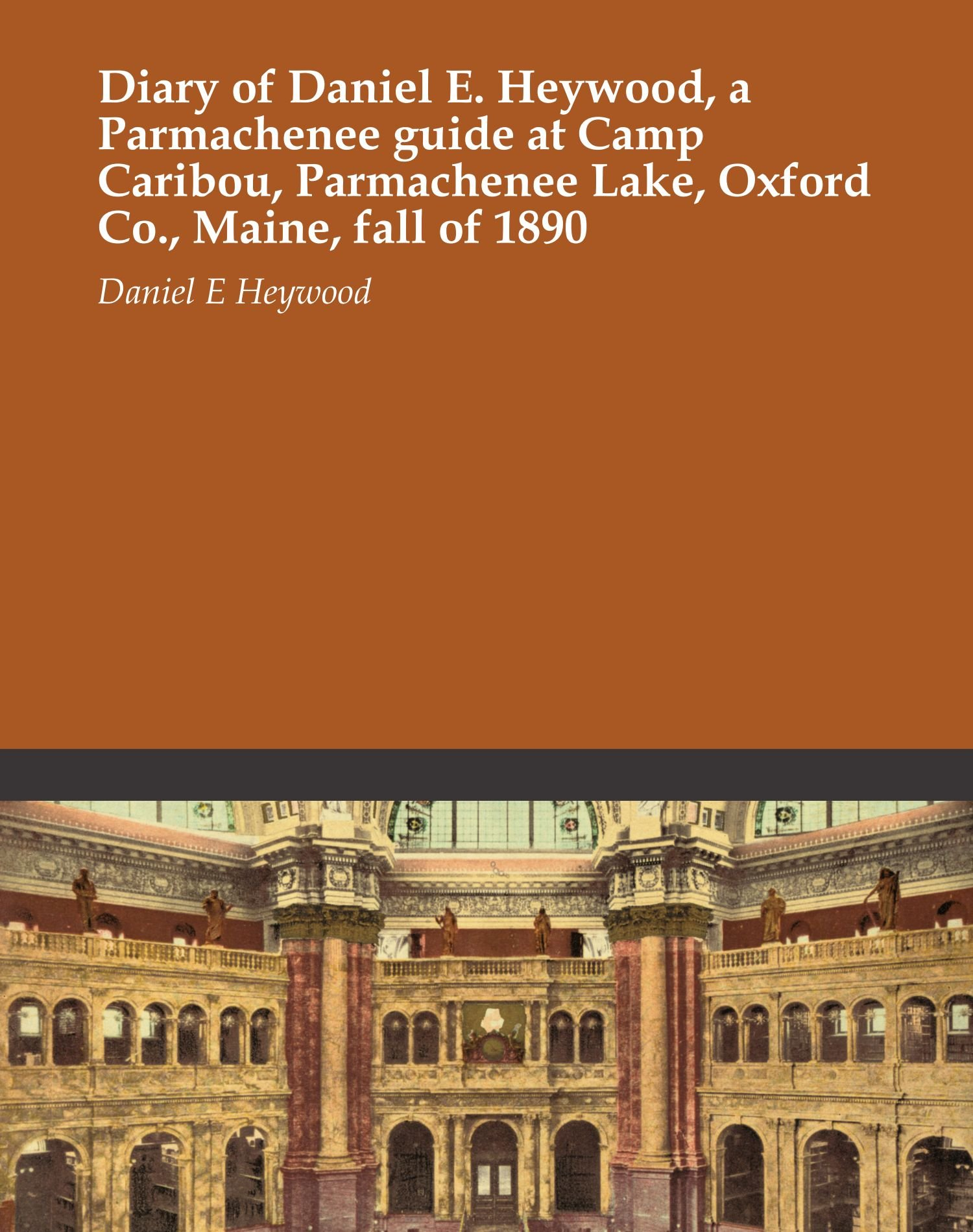 Download Diary of Daniel E. Heywood, a Parmachenee guide at Camp Caribou, Parmachenee Lake, Oxford Co., Maine, fall of 1890 pdf